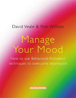 Manage Your Mood : How to Use Behavioural Activation Techniques to Overcome Depression - David Veale