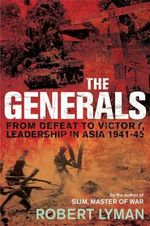 The Generals : From Defeat to Victory, Leadership in Asia 1941-1945 - Robert Lyman