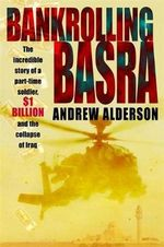 Bankrolling Basra : the Incredible Story of a Part-time Soldier, $1 Billion and the Collapse of Iraq - Andrew Alderson