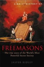 A Brief History of the Freemasons : The True Story of the World's Most Powerful Secret Society - Jasper Ridley