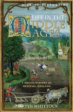 A Brief History of Life in the Middle Ages : Scenes From the Town and Countryside of Medieval England - Martyn Whittock