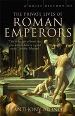A Brief History of the Private Lives of the Roman Emperors : A Brief History of - Anthony Blond