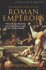 A Brief History Of The Private Lives of the Roman Emperors : Secret History - Anthony Blond