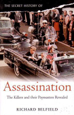 The Secret History of Assassination : The Killers and Their Paymasters Revealed - Richard Belfield