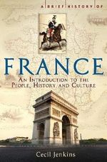 A Brief History of France : People, History and Culture - Cecil Jenkins
