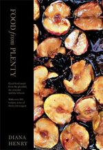 Food from Plenty : Good Food Made from the Plentiful, the Seasonal and the Leftover with Over 300 Recipes, None of Them Extravagant - Diana Henry