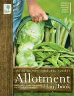 The RHS Allotment Handbook : The Expert Guide for Every Fruit and Veg Grower - Royal Horticultural Society