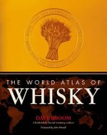 The World Atlas of Whisky :  More Than 350 Expressions Tasted - More Than 150 Distilleries Explored - Dave Broom