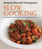 Slow Cooking : 100 Recipes for the Slow Cooker, the Oven and the Stove Top - Antony Worrall Thompson