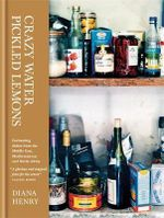Crazy Water, Pickled Lemons : Enchanting Dishes from the Middle East, Mediterranean and North Africa - Diana Henry