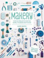 Makery : Over 30 Projects for the Home, to Wear and to Give - Kate Smith
