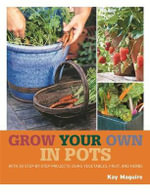 Grow Your Own in Pots : With 30 Step-By-Step Projects Using Vegetables, Fruits, and Herbs - Kay Maguire