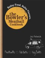 The Bowler's Meatball Cookbook : Ballsy Food. Ballsy Flavours. - Jez Felwick