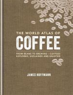 The World Atlas of Coffee : From beans to brewing - coffees explored, explained and enjoy - James Hoffmann