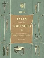 RHS Tales from the Tool Shed : The History and Usage of Fifty Garden Tools - Bill Laws