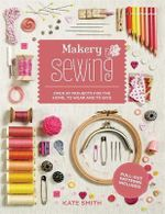 Makery : Sewing : Over 30 Projects for the Home, to Wear and to Give - Kate Smith