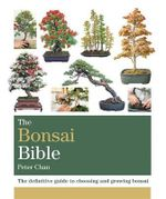 The Bonsai Bible : The definitive guide to choosing and growing bonsai - Peter Chan