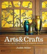 Miller's Arts & Crafts : Living with the Arts & Crafts Style - Judith Miller
