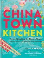 Chinatown Kitchen : From Noodles to Nuoc Cham - Delicious Dishes from Southeast Asian Ingredients - Lizzie Mabbott