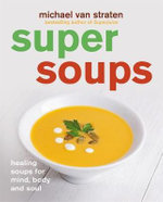 Super Soups : Healing Soups for Mind, Body and Soul - Michael van Straten