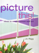 Picture This : Ideas to Create Unique Wall Art - Jo Rigg