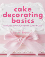 Cake Decorating Basics : Techniques and Tips for Creating Beautiful Cakes - Rachel Brown