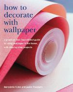 How to Decorate with Wallpaper : A Practical and Inspirational Guide to Using Wallpaper in the Home, with Step-by-step Projects - Bernadette Fallon