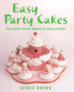 Easy Party Cakes : 30 Original and Fun Designs for Every Occasion - Debbie Brown
