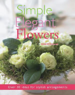 Simple Elegant Flowers : Over 30 Ideas for Stylish Arrangements - Avril O'Donnell