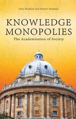 Knowledge Monopolies : The Academisation of Society - Alan Shipman