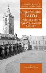 Understanding Faith : Religious Belief and Its Place in Society - Stephen R. L. Clark