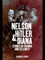 Nelson, Hitler and Diana : Studies in Trauma and Celebrity - Richard D. Ryder