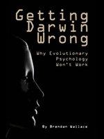 Getting Darwin Wrong : Why Evolutionary Psychology Won't Work - Brendan Wallace