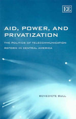 Aid, Power and Privatization : The Politics of Telecommunication Reform in Central America - Benedicte Bull