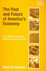 The Past and Future of America's Economy : Long Waves of Innovation That Power Cycles of Growth - Robert D. Atkinson
