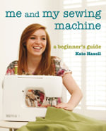 Me and My Sewing Machine : A Beginner's Guide - Kate Haxell