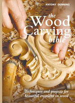 The Wood Carving Bible : Techniques and Projects for Beautiful Creations in Wood - Antony Denning