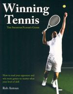 Winning Tennis - The Smarter Player's Guide : How to Read Your Opponent and Win More Games No Matter What Level of Skill - Rob Antoun