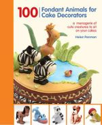 100 Fondant Animals for Cake Decorators : A Menagerie of Cute Creatures to Sit on Your Cakes - Helen Penman