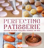 Perfecting Patisserie : Mastering Macarons, Madeleines, Meringues and More - Tim Kinnaird