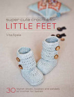 Super Cute Crochet for Little Feet : 30 Stylish Shoes, Booties and Sandals to Crochet for Babies - Vita Apala