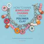 How to Make Jewellery Charms from Polymer Clay : 50 Exquisite Step-by-Step Projects for All Skill Levels - Jessica Sharpe