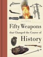 Fifty Weapons That Changed the Course of History - Joel Levy