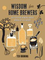 Wisdom for Home Brewers : 500 Tips for Making Great Beers of All Kinds - Ted Bruning