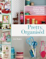 Pretty, Organised : 30 Easy-to-Make Decorative Storage Ideas to Declutter Your Home - Jane Hughes
