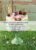 Chocolate Modelling Cake Toppers : 101 Tasty Ideas for Candy Clay, Modelling Chocolate and Other Fondant Alternatives - Ramla Khan