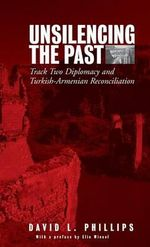 Unsilencing the Past : Track Two Diplomacy and Turkish-Armenian Reconciliation - David L Phillips