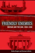 Friendly Enemies : Britain and the GDR, 1949-1990 - Stefan Berger