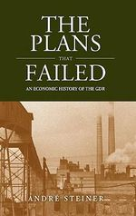 The Plans That Failed : An Economic History of East Germany 1945-1989 - Andre Steiner