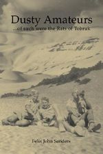Dusty Amateurs : .'of Such Were the Rats of Tobruk' - Felix, John Sanders